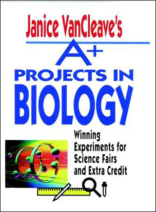 Janice VanCleave's A+ Projects in Biology: Winning Experiments for Science Fairs & Extra Credit